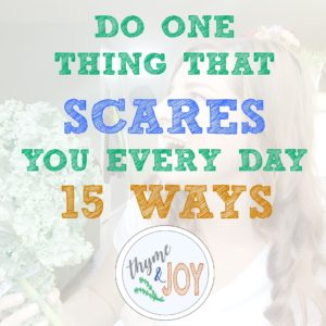 I challenge you to do one thing that scares you every day. Here are 15 things you could do to keep growing and challenging yourself.   Thyme + JOY.