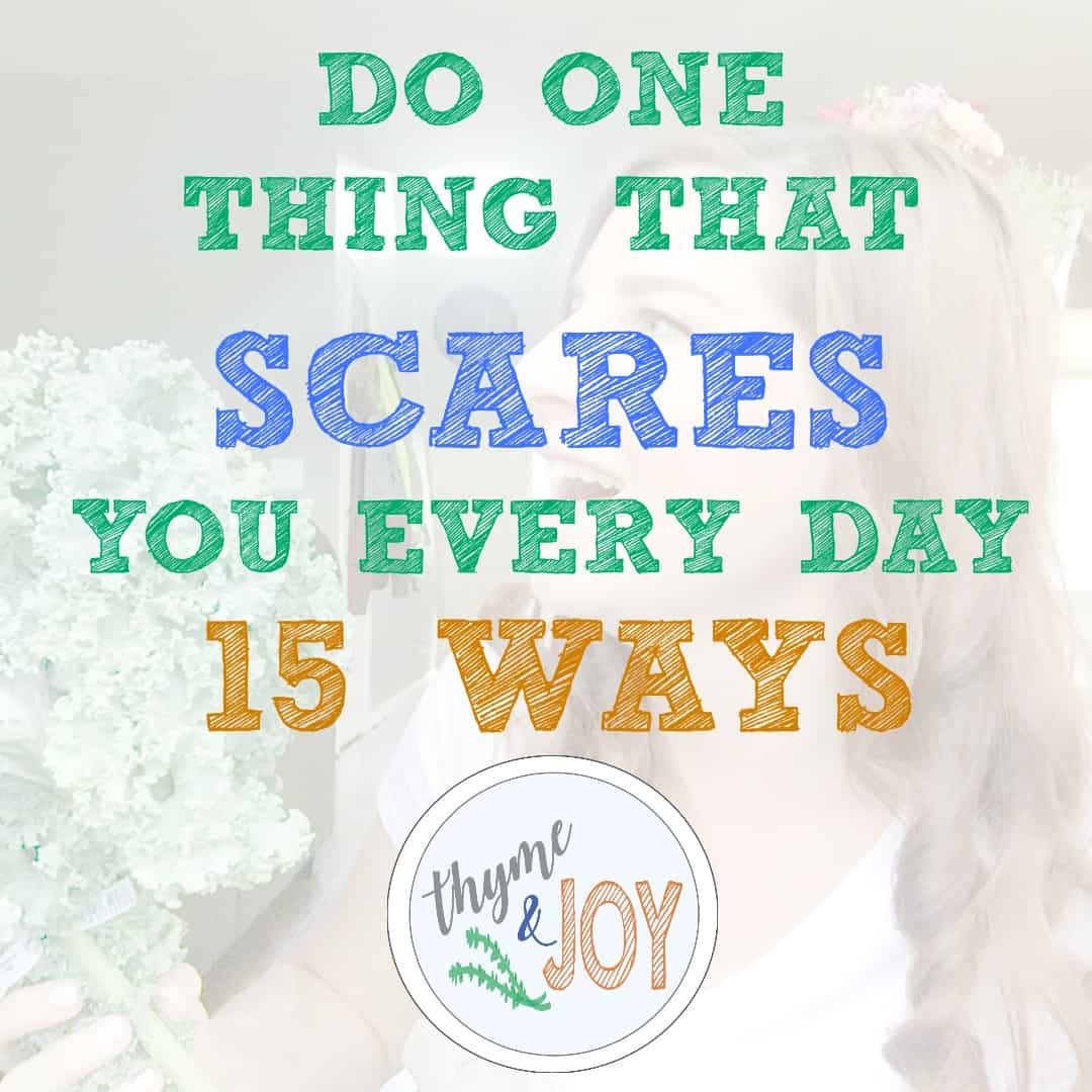 I challenge you to do one thing that scares you every day. Here are 15 things you could do to keep growing and challenging yourself. | Thyme + JOY.